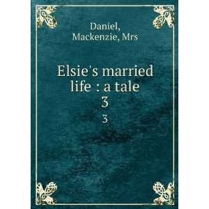 Elsies married life  a tale. 3 Mackenzie, Mrs Daniel Books