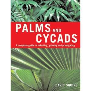 Palms and Cycads: A Complete Guide to Selecting, Growing