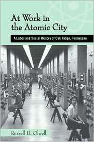 At Work in the Atomic City A Labor and Social History of Oak Ridge