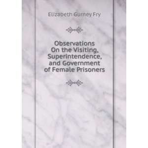 , and Government of Female Prisoners: Elizabeth Gurney Fry: Books